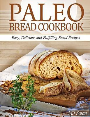 Paleo Bread Cookbook : Easy, Delicious and Fulfilling Bread Recipes – M T Susan