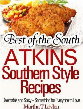 Best of the South : Atkins Southern Style Recipes Delectable and Spicy - Something for Everyone to Love