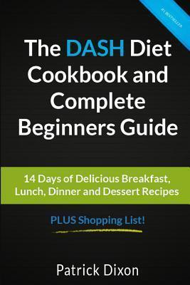 The Dash Diet Cookbook and Complete Beginners Guide : 14 Days of Delicious Breakfast, Lunch, Dinner and Dessert Recipes Plus Shopping List! – Patrick Dixon