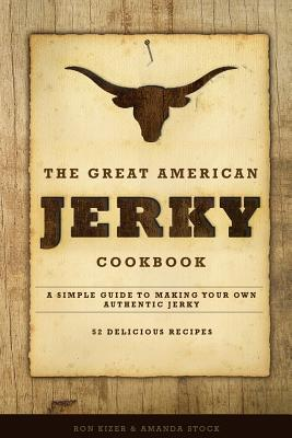 The Great American Jerky Cookbook : A Simple Guide to Making Your Own Authentic Beef Jerky