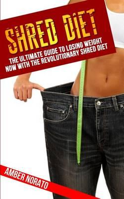 Shred Diet  The Ultimate Guide to Losing Weight Now with the Revolutionary Shred Diet