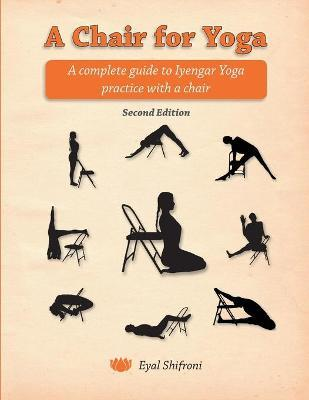 A Chair for Yoga : A Complete Guide to Iyengar Yoga Practice with a Chair
