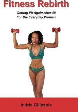 Fitness Rebirth : Getting Fit Again After 40 for the Everyday Woman – Indria Gillespie