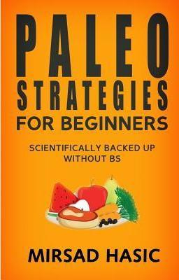 Paleo Strategies for Beginners : Scientifically Backed Up Without Bs! – Mirsad Hasic
