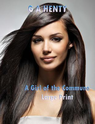 A Girl of the Commune Large Print  (G a Henty Masterpiece Collection)