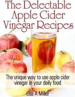 The Delectable Apple Cider Vinegar Recipes : The Unique Way to Use Apple Cider Vinegar in Your Daily Food