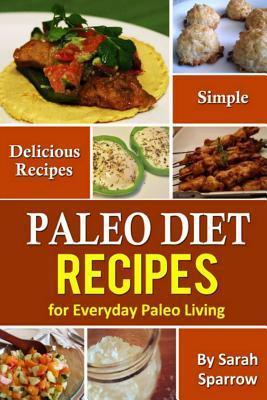 Paleo Diet Recipes : Simple and Delicious Recipes for Everyday Paleo Living