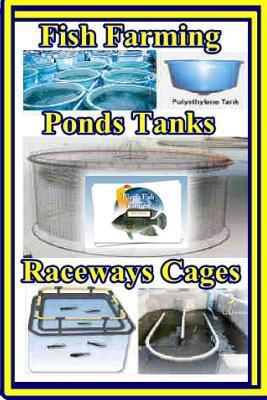 Fish Farming Ponds Tanks Raceways & Cages: For Tilapia and Other Fish