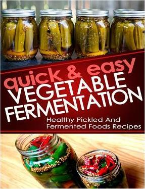 Quick and Easy Vegetable Fermentation : Healthy and Pickled Fermented Foods Recipes