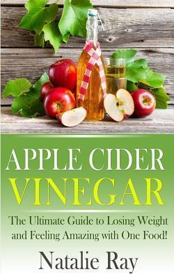Apple Cider Vinegar : The Ultimate Guide to Losing Weight and Feeling Amazing with One Food!