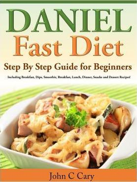 Daniel Fast Diet : Step by Step Guide for Beginners Including Breakfast, Dips, Smoothie, Breakfast, Lunch, Dinner, Snacks and Dessert Recipes!