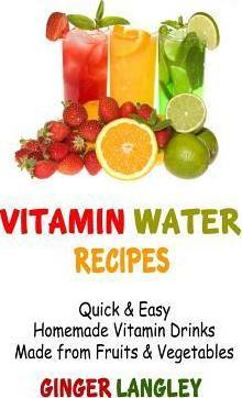 Vitamin Water Recipes : Quick & Easy Homemade Vitamin Drinks Made from Fruits & Vegetables – Ginger Langley