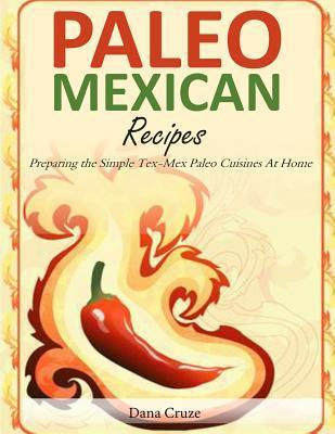 Paleo Mexican Recipes : Preparing the Simple Tex-Mex Paleo Cuisines at Home