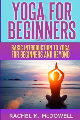 Yoga for Beginners : Basic Introduction to Yoga for Beginners and Beyond.