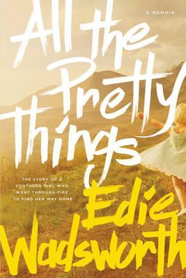All the Pretty Things : The Story of a Southern Girl Who Went Through Fire to Find Her Way Home