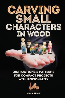 Carving Small Characters in Wood : Instructions & Patterns for Compact Projects with Personality