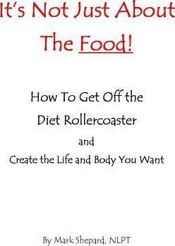 It's Not Just about the Food : How to Get Off the Diet Rollercoaster and Create the Life and Body You Want with Nlp & Hypnosis