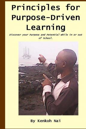 Principles for Purpose-Driven Learning: Discover Your Dream, Purpose and Potential While in or Out of School.