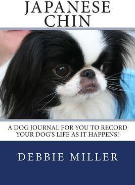 Japanese Chin: A Dog Journal for You to Record Your Dog's Life as It Happens!