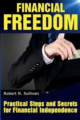 Financial Freedom : Practical Steps and Secrets for Financial Independence