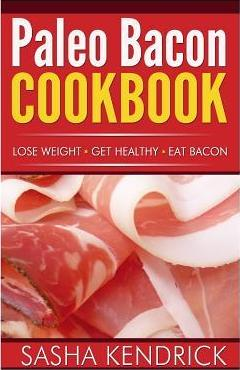Paleo Bacon Cookbook : Lose Weight * Get Healthy * Eat Bacon