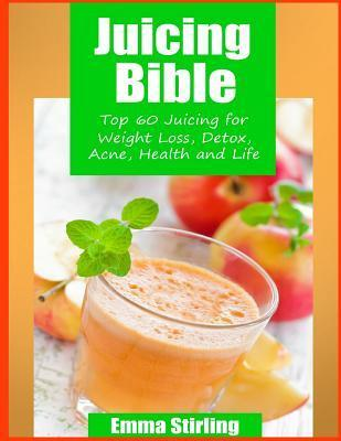 Juicing Bible : Top 60 Juicing for Weight Loss, Detox, Acne, Health & Life