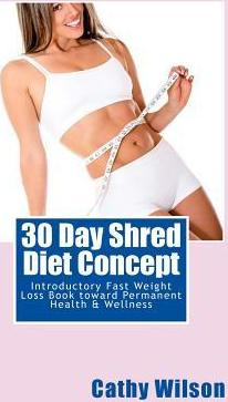 30 Day Shred Diet Concept : Introductory Fast Weight Loss Book Toward Permanent Health & Wellness – Cathy Wilson