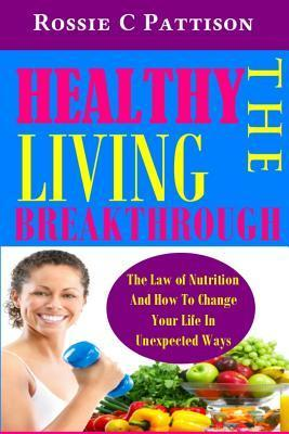 The Healthy Living Breakthrough : The Law of Nutrition and How to Change Your Life in Unexpected Ways – Rossie C Pattison