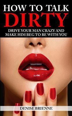How to Talk Dirty  Drive Your Man Crazy and Make Him Beg to Be with You