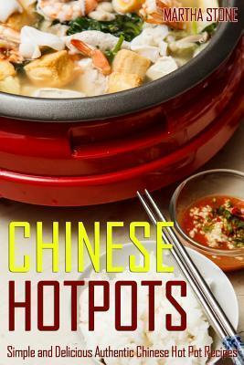 Chinese Hotpots : Simple and Delicious Authentic Chinese Hot Pot Recipes