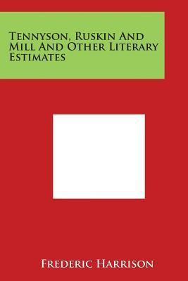 Tennyson, Ruskin and Mill and Other Literary Estimates