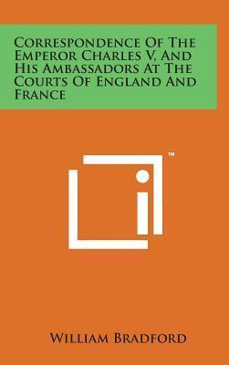 Correspondence of the Emperor Charles V, and His Ambassadors at the Courts of England and France