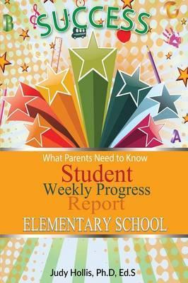 What Parents Need To Know Student Weekly Progress Report Elementary School Judy Hollis Ph D Ed S 9781498494953