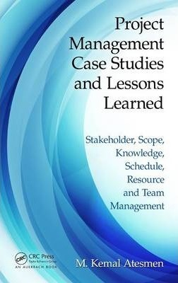 Project Management Case Studies and Lessons Learned  Stakeholder, Scope, Knowledge, Schedule, Resource and Team Management