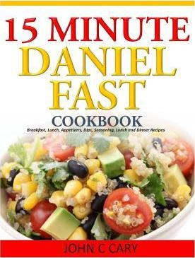 15 Minutes Daniel Fast Cookbook : Breakfast, Lunch, Appetizers, Dips, Seasoning, Lunch and Dinner Recipes