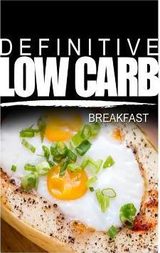 Definitive Low Carb - Breakfast : Ultimate Low Carb Cookbook for a Low Carb Diet and Low Carb Lifestyle. Sugar Free, Wheat-Free and Natural