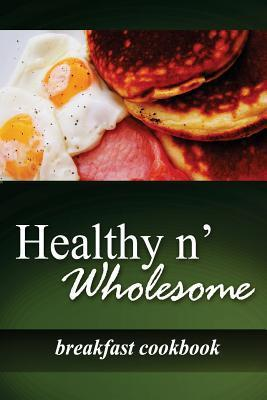Healthy N' Wholesome - Breakfast Cookbook : Awesome Healthy Cookbook for Beginners