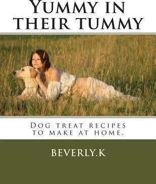 Yummy in Their Tummy : Dog Treat Recipes to Make at Home