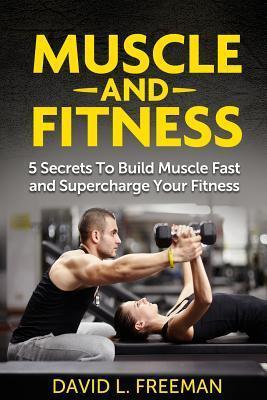 Muscle and Fitness : 5 Secrets to Build Muscle Fast and Supercharge Your Fitness