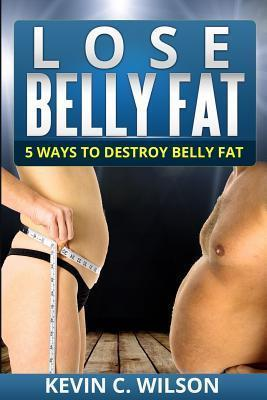 Lose Belly Fat : 5 Ways to Destroy Belly Fat – Kevin C Wilson