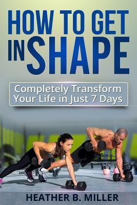 How to Get in Shape  Completely Transform Your Life in Just 7 Days