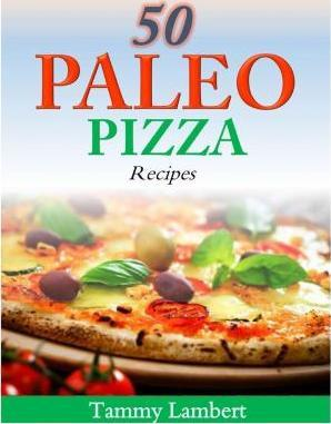 50 Paleo Pizza Recipes : Your Pizza Cravings Satisfied … the Paleo Way! – Tammy Lambert