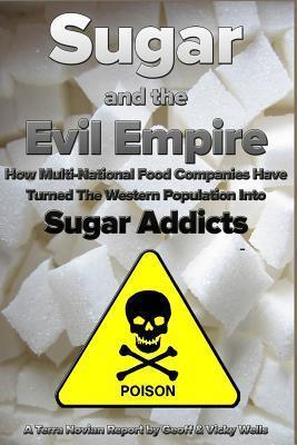Sugar and the Evil Empire : How Multi-National Food Companies Have Turned the Western Population Into Sugar Addicts