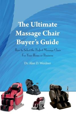 The Ultimate Massage Chair Buyer's Guide : How to Select the Perfect Massage Chair for Your Home or Business