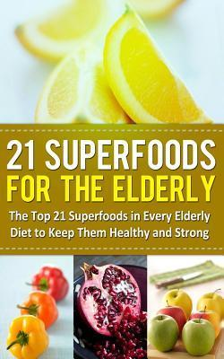 21 Superfoods for the Elderly : The Top 21 Superfoods in Every Elderly Diet to Keep Them Healthy and Strong