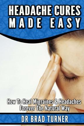 Headache Cures Made Easy : How to Heal Migraines & Headaches Forever the Natural Way