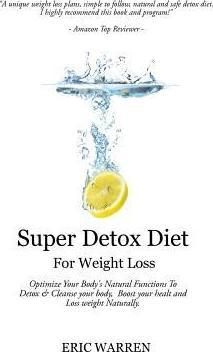 Super Detox Diet for Weight Loss : Optimize Your Body's Natural Functions to Detox and Cleanse Your Body, Boost Your Health and Lose Weight Naturally.