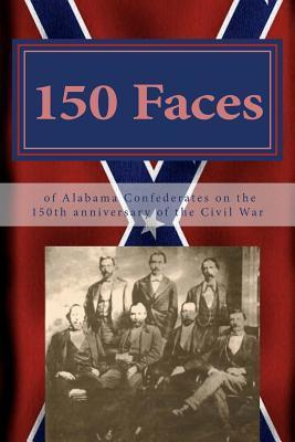 150 Faces of Alabama Confederates on the 150th Anniversary of the Civil War