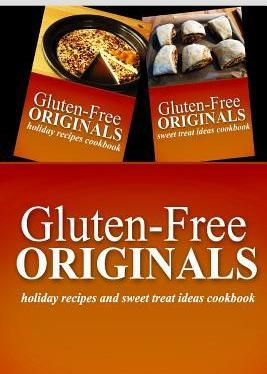 Gluten-Free Originals - Holiday Recipes and Sweet Treat Ideas Cookbook  Practical and Delicious Gluten-Free, Grain Free, Dairy Free Recipes