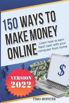 150 Ways to Make Money Online  Learn How to Make Hard Cash with Your Computer from Home